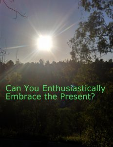 Can You Enthusiastically Embrace the Present?
